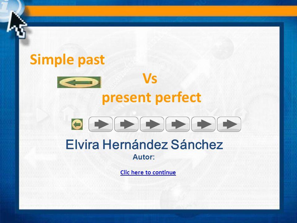 Simple past Vs present perfect Clic here to continue Elvira Hernández Sánchez Autor: