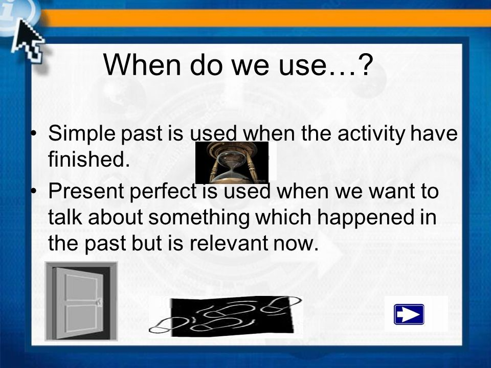 When do we use…? Simple past is used when the activity have finished. Present perfect is used when we want to talk about something which happened in t