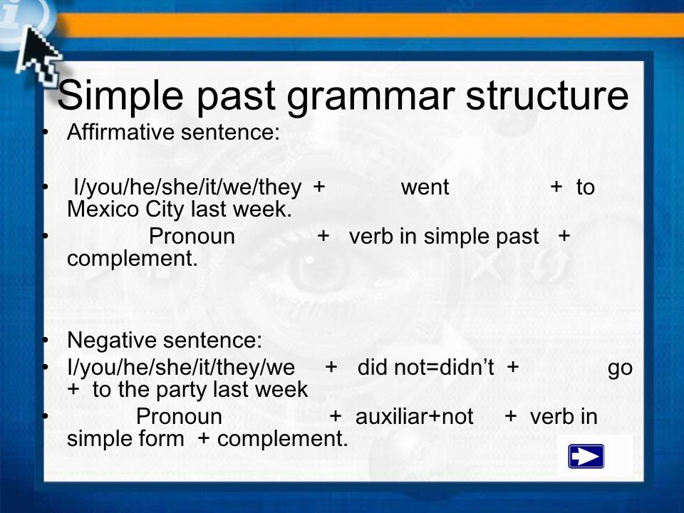 Simple past grammar structure Affirmative sentence: I/you/he/she/it/we/they + went + to Mexico City last week. Pronoun + verb in simple past + complem