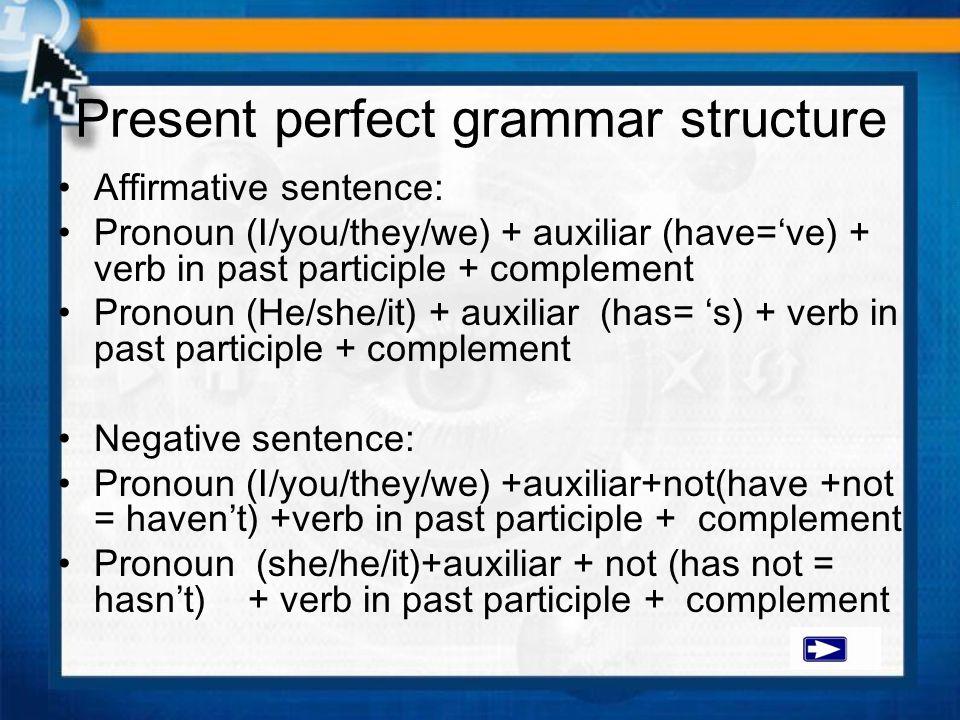 Present perfect grammar structure Affirmative sentence: Pronoun (I/you/they/we) + auxiliar (have='ve) + verb in past participle + complement Pronoun (