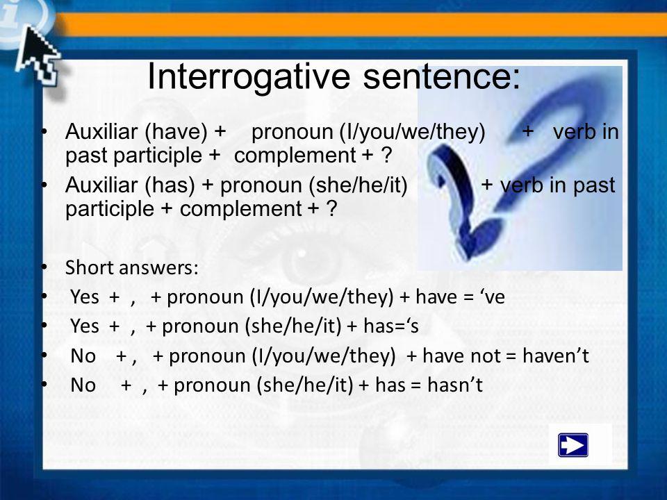 Interrogative sentence: Auxiliar (have) + pronoun (I/you/we/they) + verb in past participle + complement + ? Auxiliar (has) + pronoun (she/he/it) + ve
