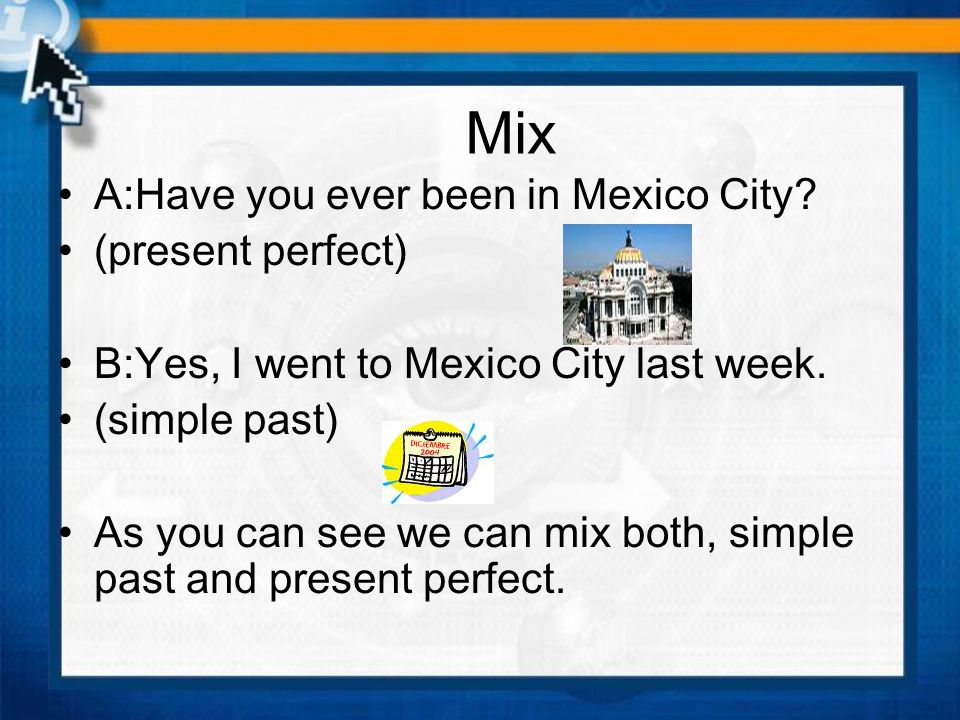 Mix A:Have you ever been in Mexico City? (present perfect) B:Yes, I went to Mexico City last week. (simple past) As you can see we can mix both, simpl