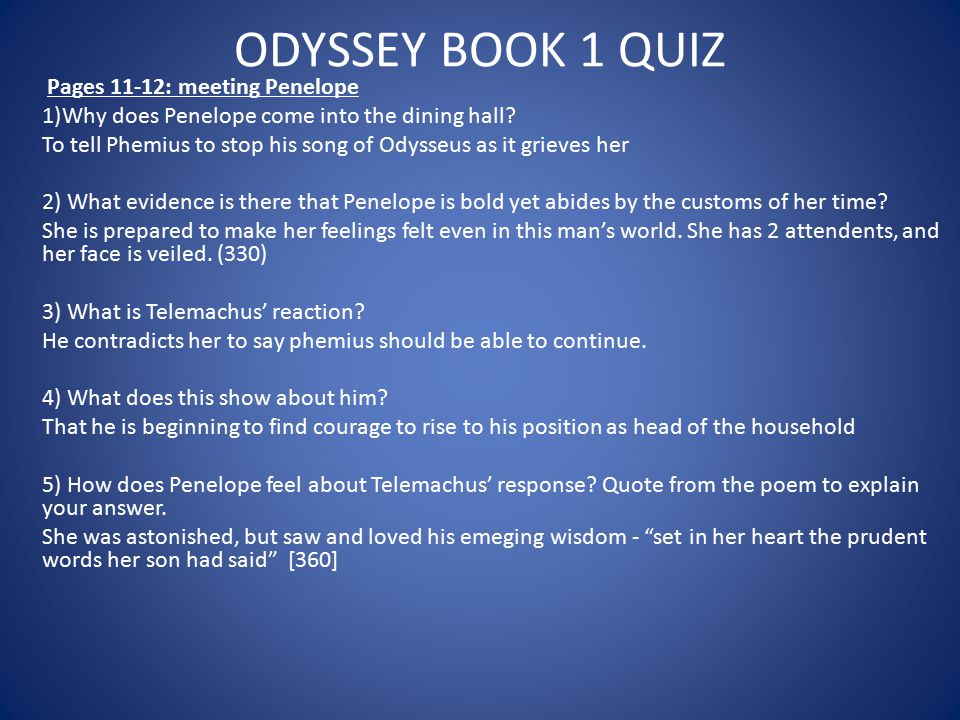 ODYSSEY BOOK 1 QUIZ Pages 11-12: meeting Penelope 1)Why does Penelope come into the dining hall? To tell Phemius to stop his song of Odysseus as it gr