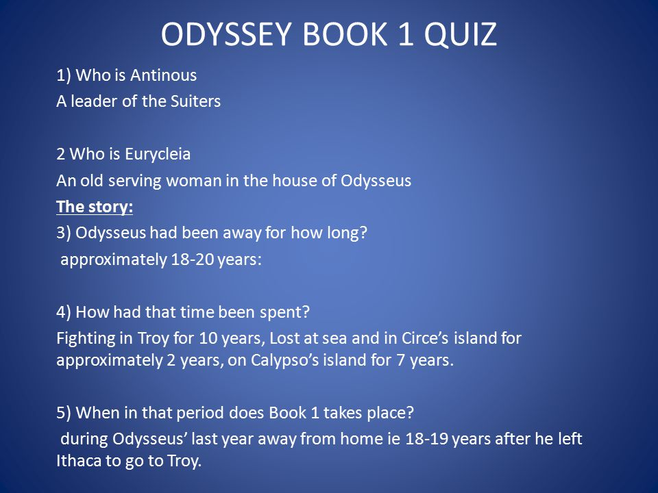 ODYSSEY BOOK 1 QUIZ 1) Who is Antinous A leader of the Suiters 2 Who is Eurycleia An old serving woman in the house of Odysseus The story: 3) Odysseus
