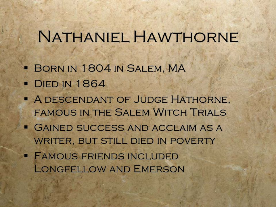 Nathaniel Hawthorne  Born in 1804 in Salem, MA  Died in 1864  A descendant of Judge Hathorne, famous in the Salem Witch Trials  Gained success and acclaim as a writer, but still died in poverty  Famous friends included Longfellow and Emerson  Born in 1804 in Salem, MA  Died in 1864  A descendant of Judge Hathorne, famous in the Salem Witch Trials  Gained success and acclaim as a writer, but still died in poverty  Famous friends included Longfellow and Emerson