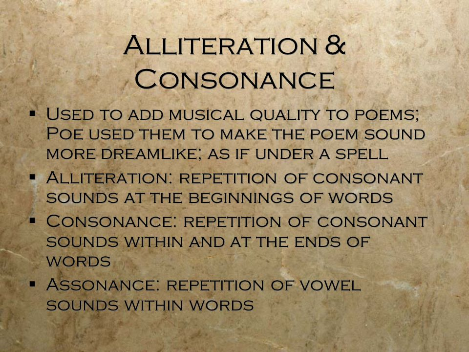 Alliteration & Consonance  Used to add musical quality to poems; Poe used them to make the poem sound more dreamlike; as if under a spell  Alliteration: repetition of consonant sounds at the beginnings of words  Consonance: repetition of consonant sounds within and at the ends of words  Assonance: repetition of vowel sounds within words  Used to add musical quality to poems; Poe used them to make the poem sound more dreamlike; as if under a spell  Alliteration: repetition of consonant sounds at the beginnings of words  Consonance: repetition of consonant sounds within and at the ends of words  Assonance: repetition of vowel sounds within words