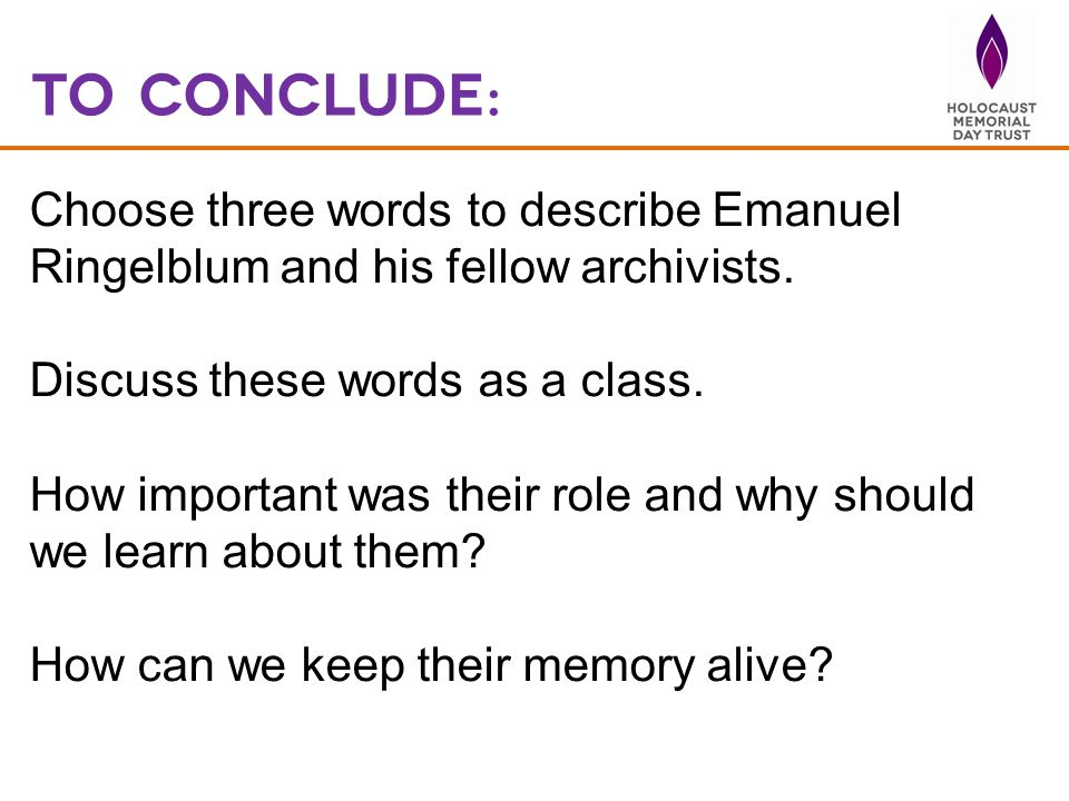 To Conclude: Choose three words to describe Emanuel Ringelblum and his fellow archivists. Discuss these words as a class. How important was their role
