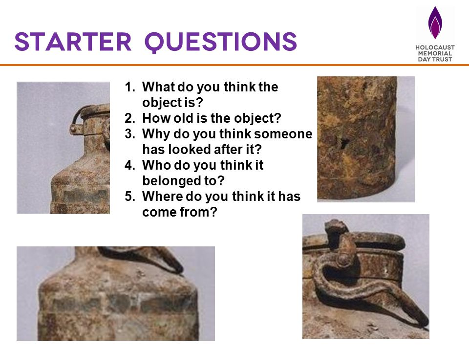 1.What do you think the object is? 2.How old is the object? 3.Why do you think someone has looked after it? 4.Who do you think it belonged to? 5.Where