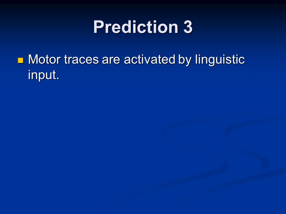 Prediction 3 Motor traces are activated by linguistic input.