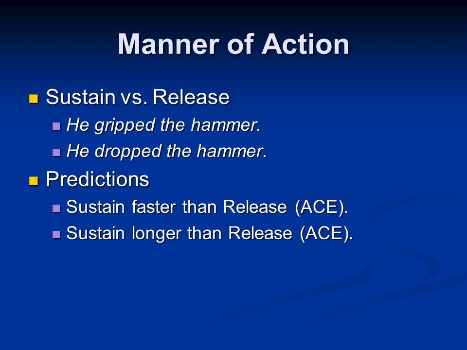 Manner of Action Sustain vs. Release Sustain vs. Release He gripped the hammer.