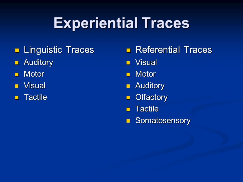 Experiential Traces Linguistic Traces Linguistic Traces Auditory Auditory Motor Motor Visual Visual Tactile Tactile Referential Traces Visual Motor Auditory Olfactory Tactile Somatosensory