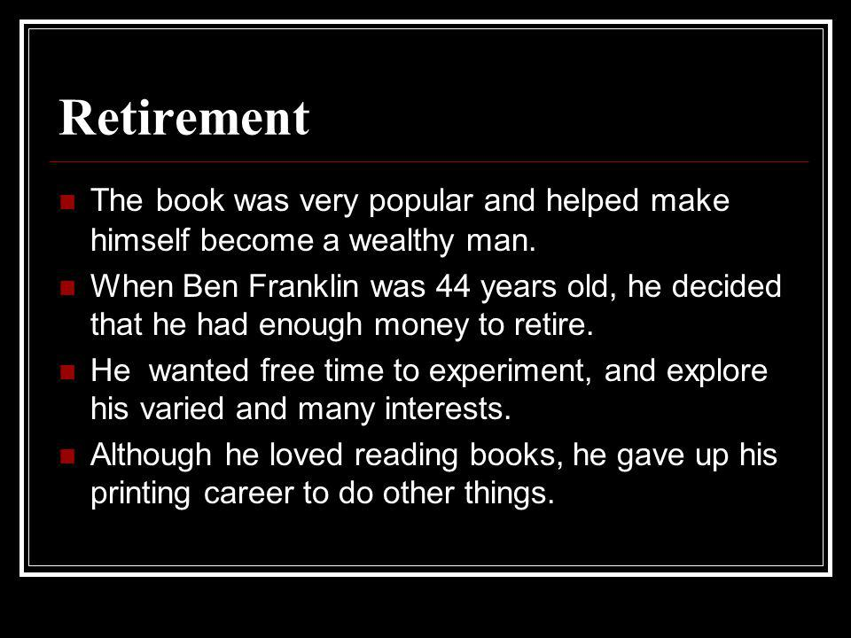 Retirement The book was very popular and helped make himself become a wealthy man. When Ben Franklin was 44 years old, he decided that he had enough m