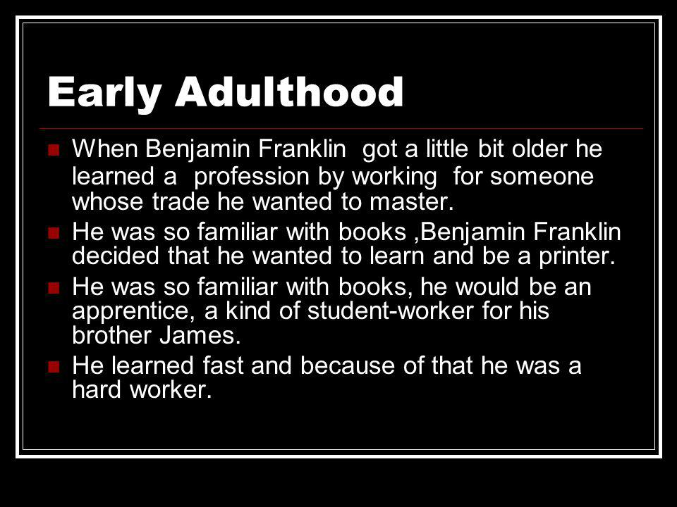 Early Adulthood When Benjamin Franklin got a little bit older he learned a profession by working for someone whose trade he wanted to master. He was s