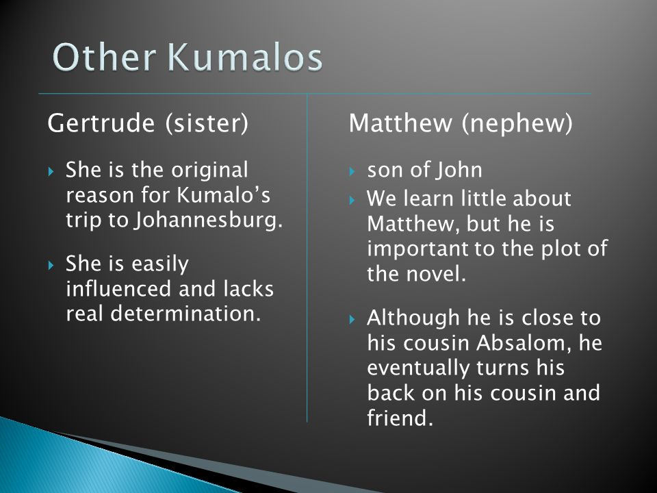 Gertrude (sister)  She is the original reason for Kumalo's trip to Johannesburg.  She is easily influenced and lacks real determination. Matthew (ne