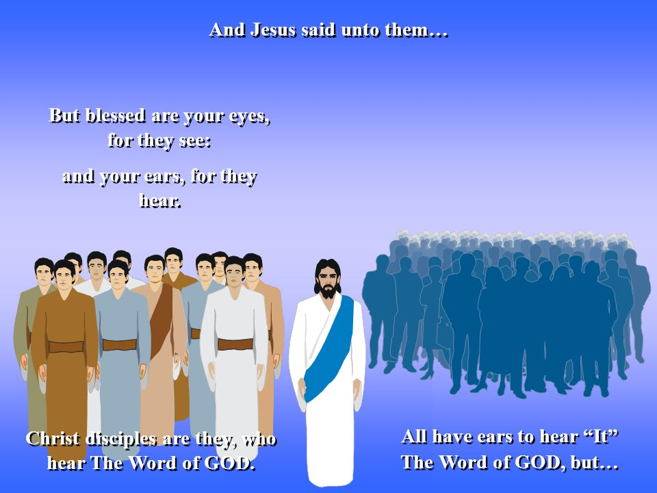 But blessed are your eyes, for they see: And Jesus said unto them… and your ears, for they hear.