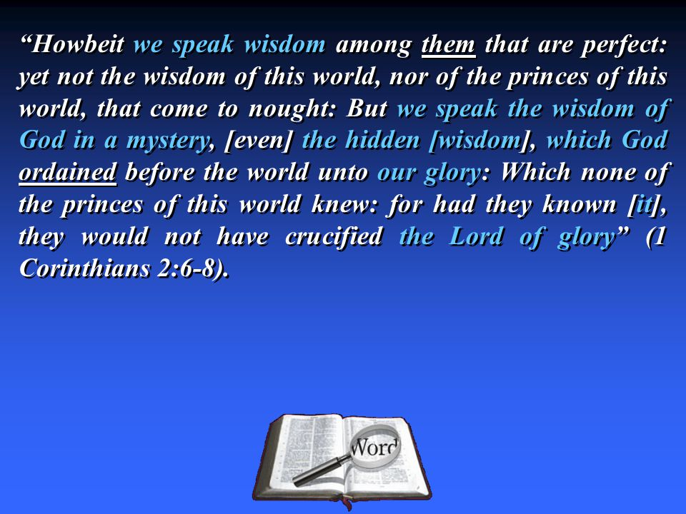 """""""Howbeit we speak wisdom among them that are perfect: yet not the wisdom of this world, nor of the princes of this world, that come to nought: But we"""