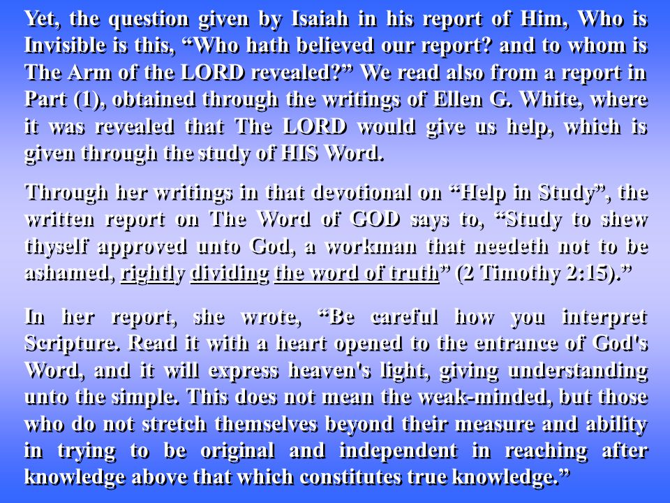 Yet, the question given by Isaiah in his report of Him, Who is Invisible is this, Who hath believed our report.