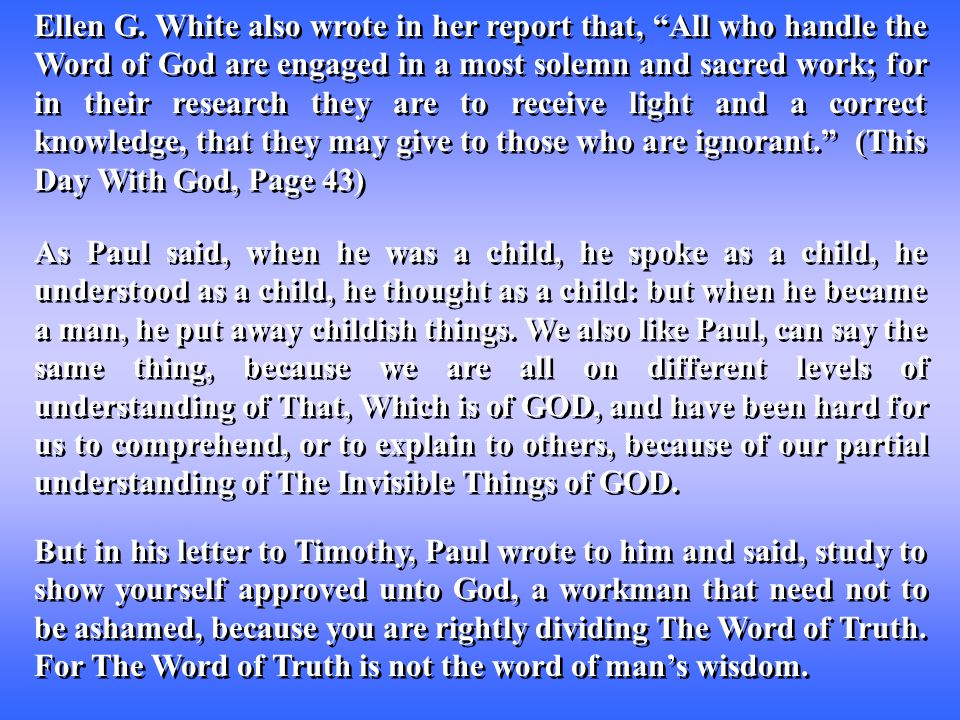 """Ellen G. White also wrote in her report that, """"All who handle the Word of God are engaged in a most solemn and sacred work; for in their research they"""