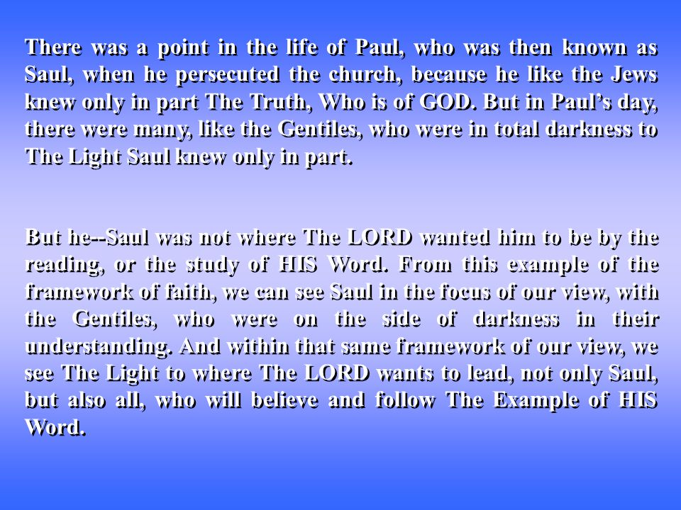There was a point in the life of Paul, who was then known as Saul, when he persecuted the church, because he like the Jews knew only in part The Truth, Who is of GOD.