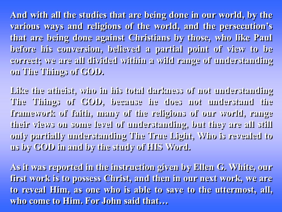 And with all the studies that are being done in our world, by the various ways and religions of the world, and the persecution's that are being done against Christians by those, who like Paul before his conversion, believed a partial point of view to be correct; we are all divided within a wild range of understanding on The Things of GOD.