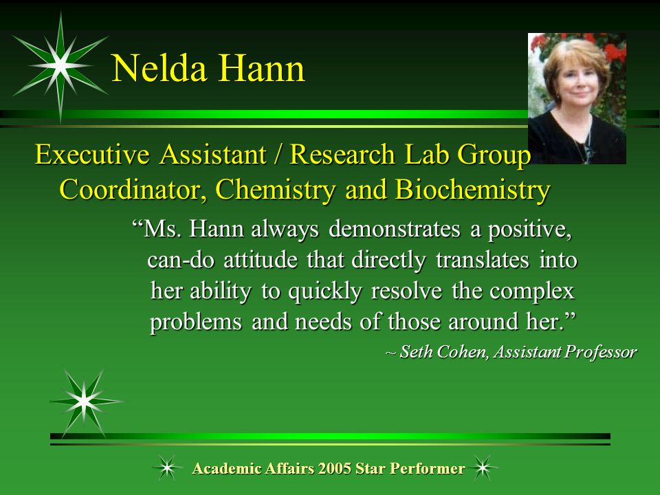 "Academic Affairs 2005 Star Performer Nelda Hann Executive Assistant / Research Lab Group Coordinator, Chemistry and Biochemistry ""Ms. Hann always demo"