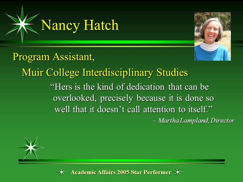 "Academic Affairs 2005 Star Performer Nancy Hatch Program Assistant, Muir College Interdisciplinary Studies ""Hers is the kind of dedication that can be"