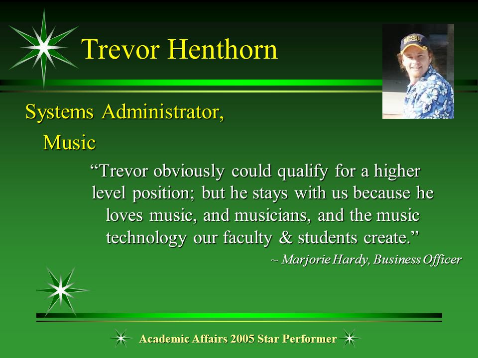 "Academic Affairs 2005 Star Performer Trevor Henthorn Systems Administrator, Music ""Trevor obviously could qualify for a higher level position; but he"
