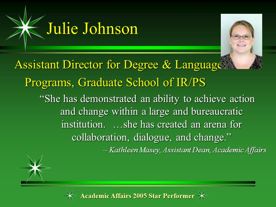 "Academic Affairs 2005 Star Performer Julie Johnson Assistant Director for Degree & Language Programs, Graduate School of IR/PS ""She has demonstrated a"