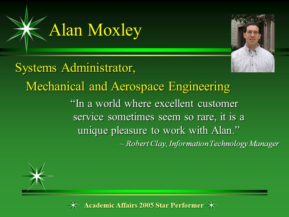 "Academic Affairs 2005 Star Performer Alan Moxley Systems Administrator, Mechanical and Aerospace Engineering ""In a world where excellent customer serv"