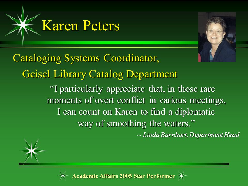 "Academic Affairs 2005 Star Performer Karen Peters Cataloging Systems Coordinator, Geisel Library Catalog Department ""I particularly appreciate that, i"