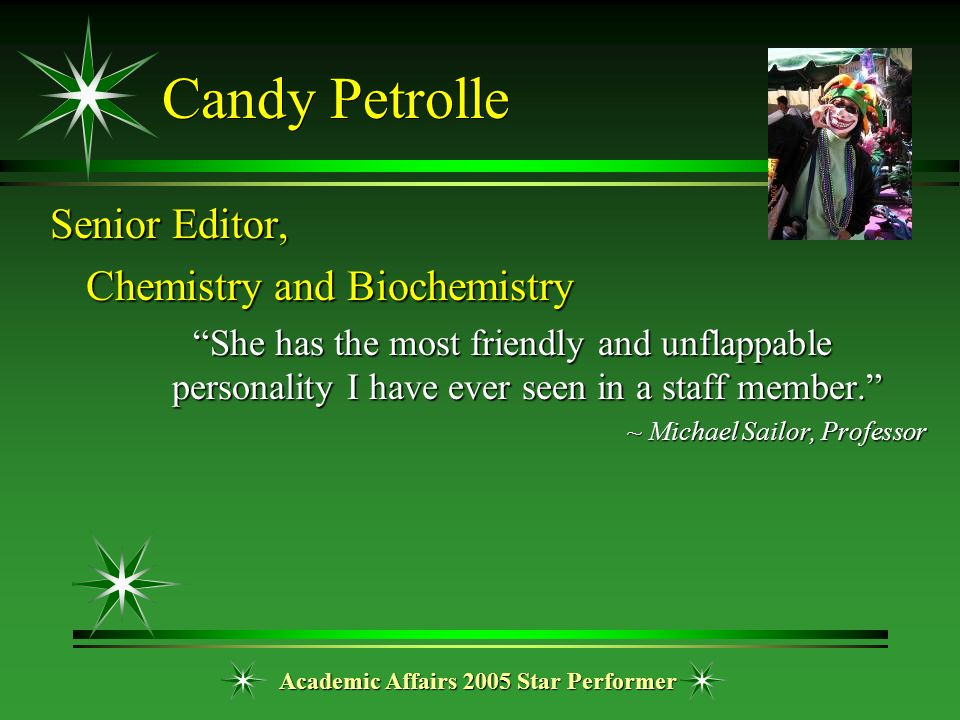 "Academic Affairs 2005 Star Performer Candy Petrolle Senior Editor, Chemistry and Biochemistry ""She has the most friendly and unflappable personality I"