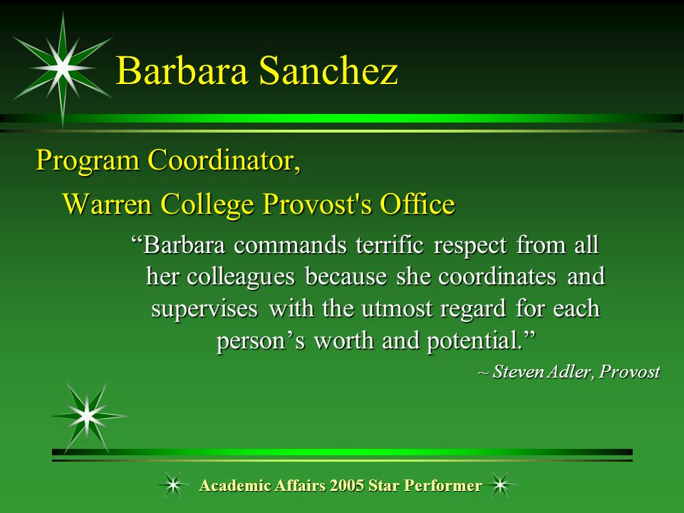 "Academic Affairs 2005 Star Performer Barbara Sanchez Program Coordinator, Warren College Provost's Office ""Barbara commands terrific respect from all"
