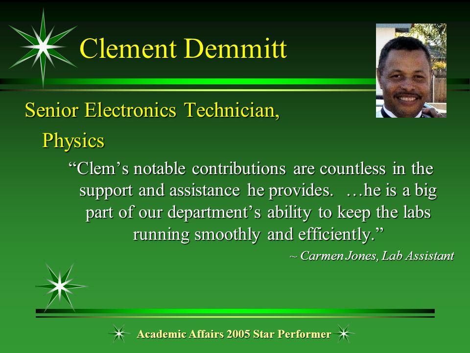 "Academic Affairs 2005 Star Performer Clement Demmitt Senior Electronics Technician, Physics ""Clem's notable contributions are countless in the support"