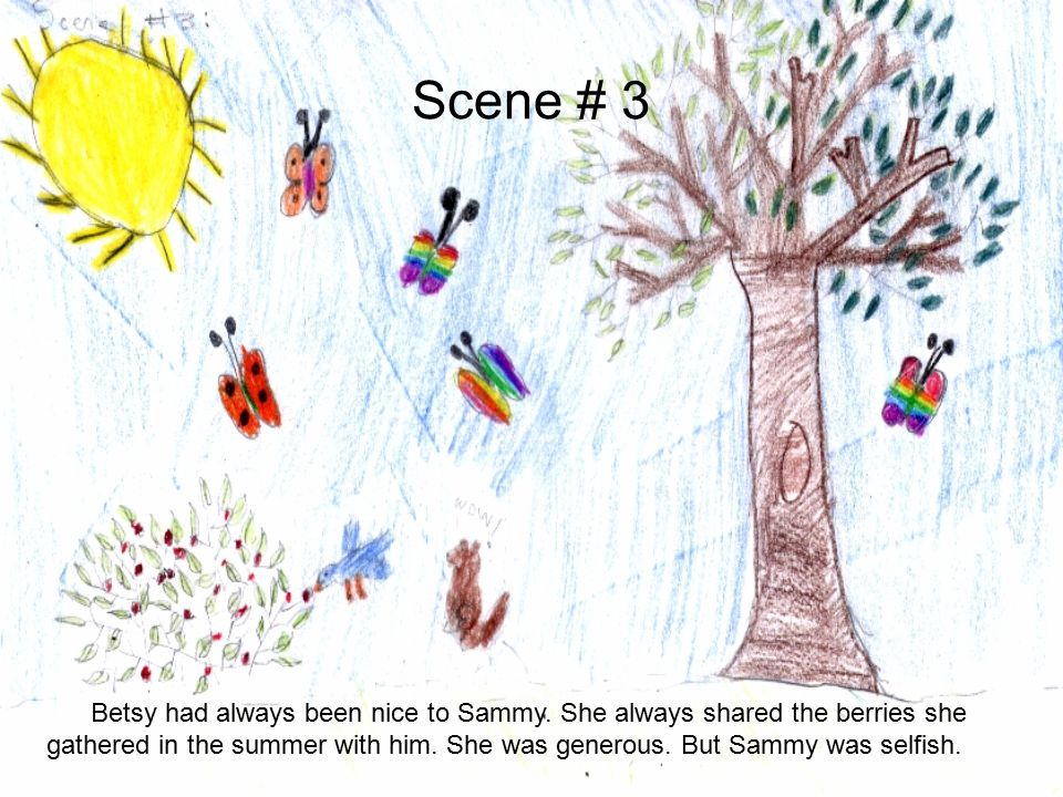 Scene # 3 Betsy had always been nice to Sammy. She always shared the berries she gathered in the summer with him. She was generous. But Sammy was self