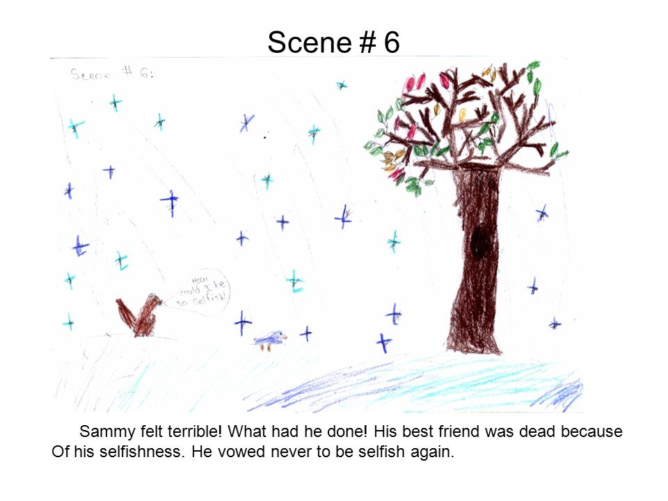 Scene # 6 Sammy felt terrible! What had he done! His best friend was dead because Of his selfishness. He vowed never to be selfish again.