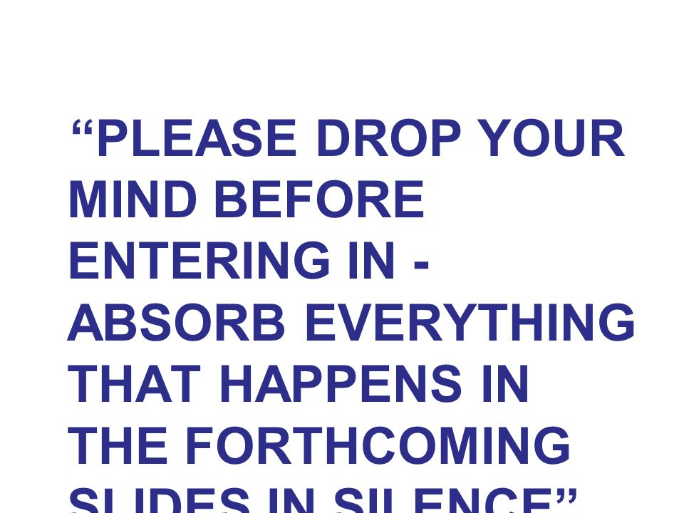 """""""PLEASE DROP YOUR MIND BEFORE ENTERING IN - ABSORB EVERYTHING THAT HAPPENS IN THE FORTHCOMING SLIDES IN SILENCE"""""""