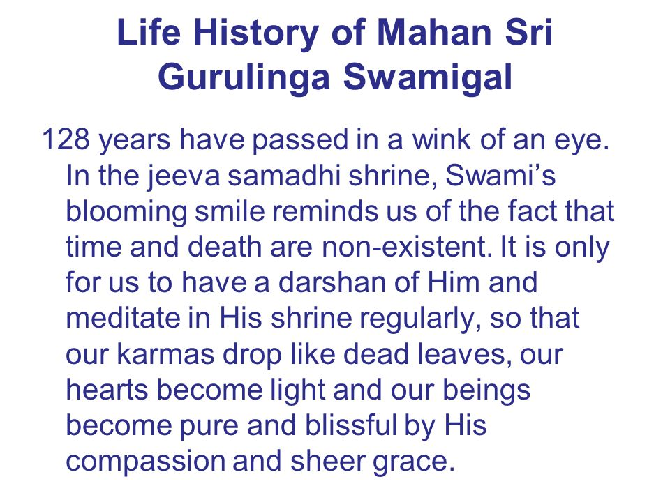 Life History of Mahan Sri Gurulinga Swamigal 128 years have passed in a wink of an eye. In the jeeva samadhi shrine, Swami's blooming smile reminds us