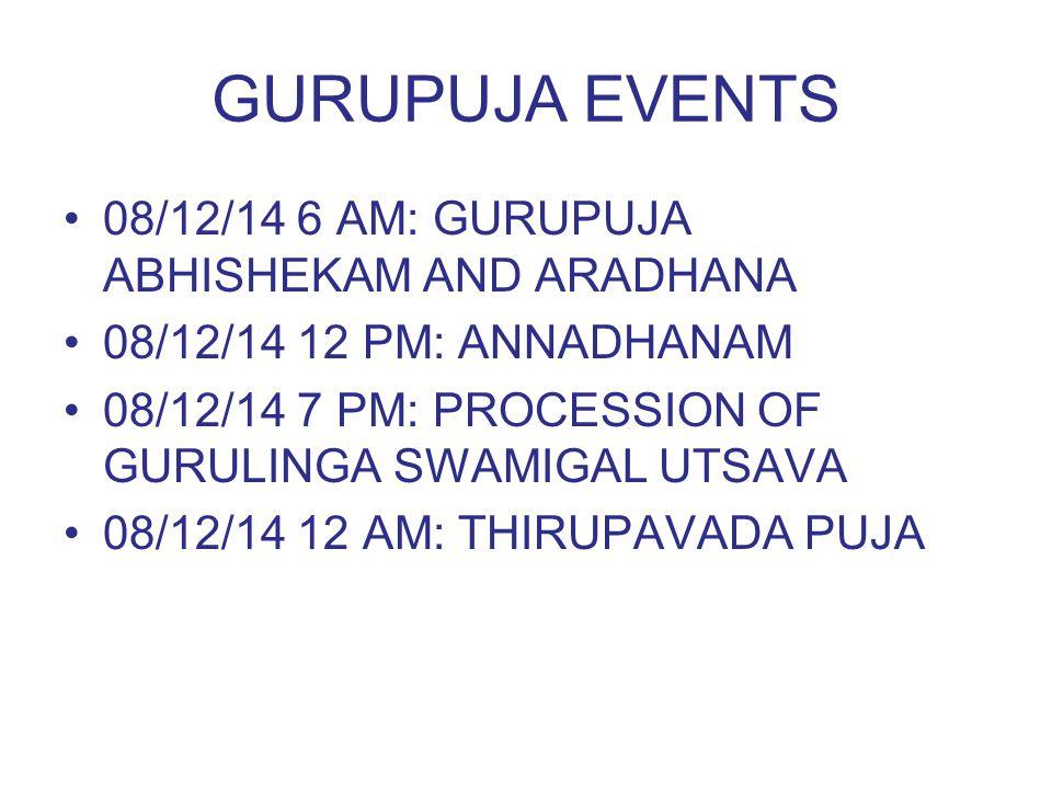 GURUPUJA EVENTS 08/12/14 6 AM: GURUPUJA ABHISHEKAM AND ARADHANA 08/12/14 12 PM: ANNADHANAM 08/12/14 7 PM: PROCESSION OF GURULINGA SWAMIGAL UTSAVA 08/1