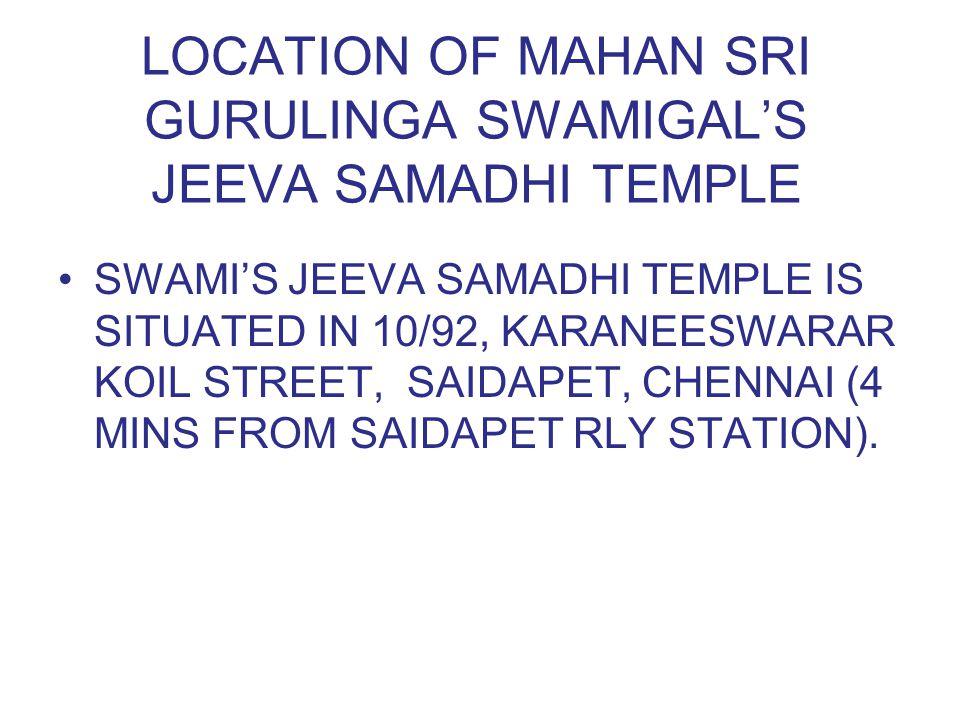 LOCATION OF MAHAN SRI GURULINGA SWAMIGAL'S JEEVA SAMADHI TEMPLE SWAMI'S JEEVA SAMADHI TEMPLE IS SITUATED IN 10/92, KARANEESWARAR KOIL STREET, SAIDAPET