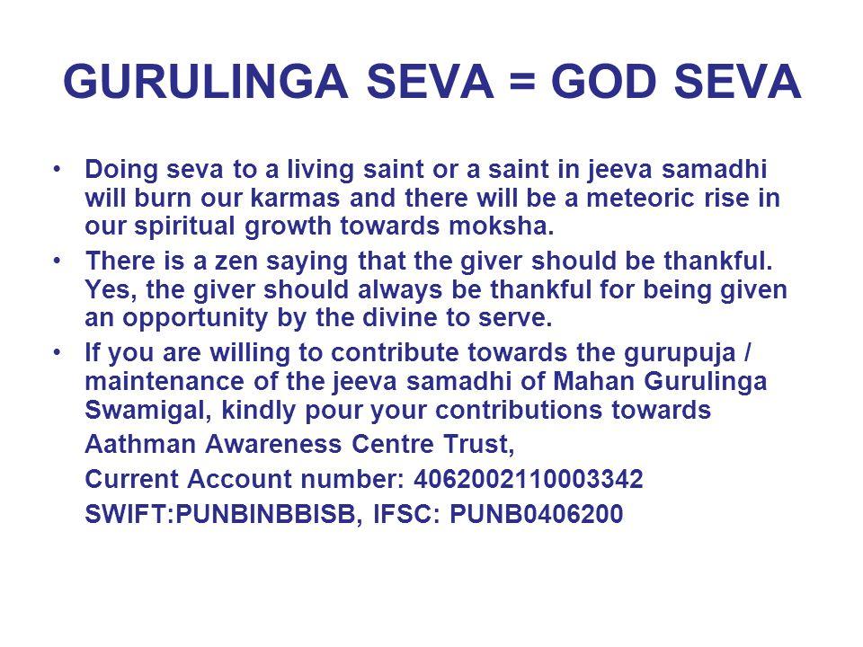 GURULINGA SEVA = GOD SEVA Doing seva to a living saint or a saint in jeeva samadhi will burn our karmas and there will be a meteoric rise in our spiri