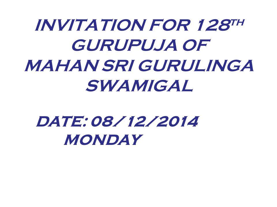 INVITATION FOR 128 th GURUPUJA OF MAHAN SRI GURULINGA SWAMIGAL DATE: 08/12/2014 MONDAY