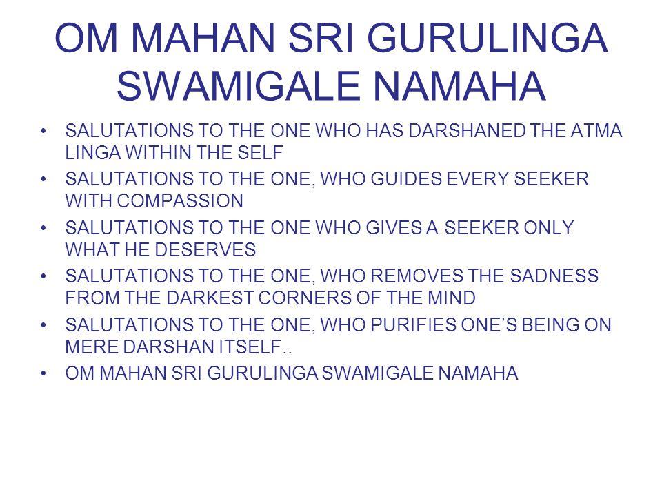 OM MAHAN SRI GURULINGA SWAMIGALE NAMAHA SALUTATIONS TO THE ONE WHO HAS DARSHANED THE ATMA LINGA WITHIN THE SELF SALUTATIONS TO THE ONE, WHO GUIDES EVE