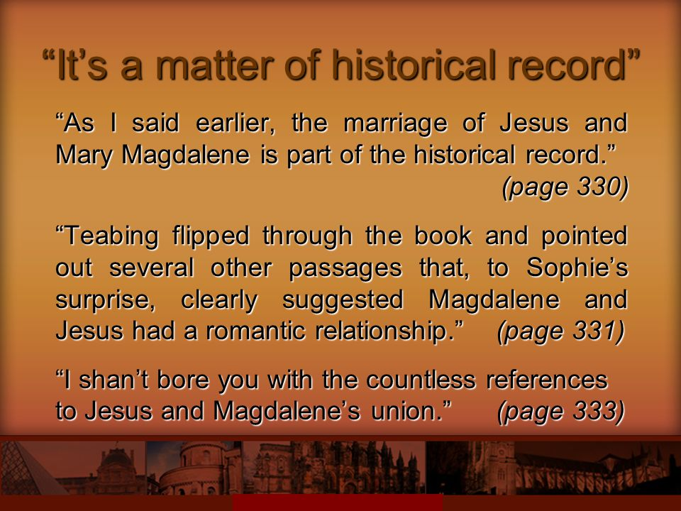 It's a matter of historical record As I said earlier, the marriage of Jesus and Mary Magdalene is part of the historical record. (page 330) Teabing flipped through the book and pointed out several other passages that, to Sophie's surprise, clearly suggested Magdalene and Jesus had a romantic relationship. (page 331) I shan't bore you with the countless references to Jesus and Magdalene's union. (page 333)