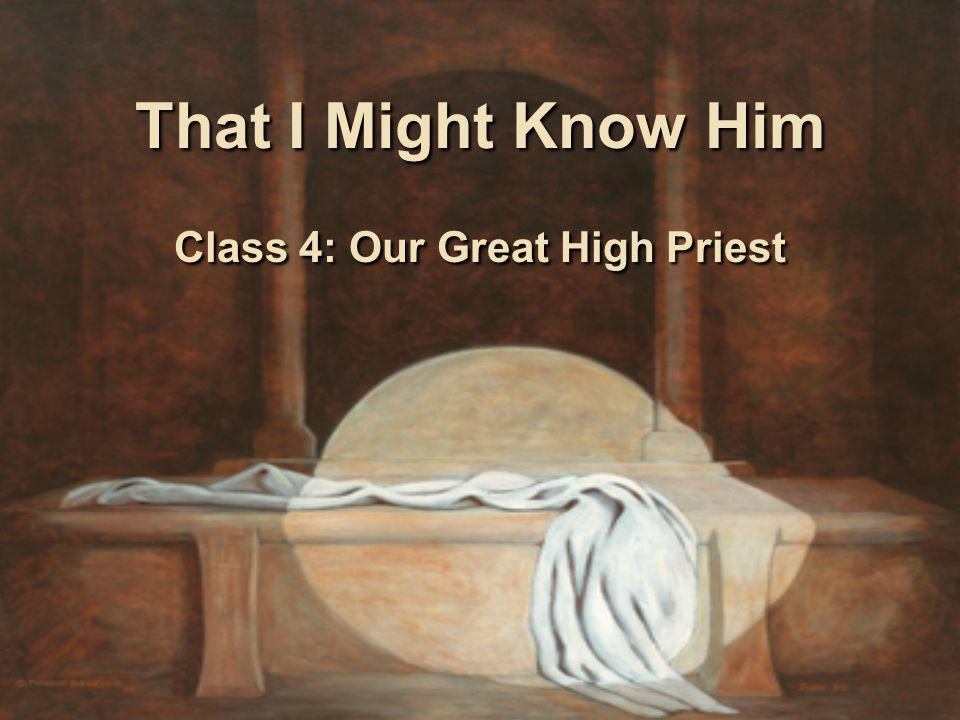 That I Might Know Him Class 4: Our Great High Priest
