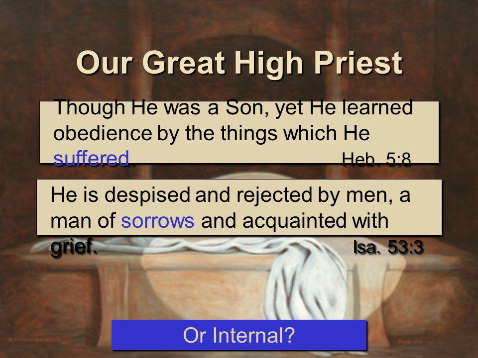 Though He was a Son, yet He learned obedience by the things which He suffered. Heb. 5:8 Our Great High Priest He is despised and rejected by men, a ma