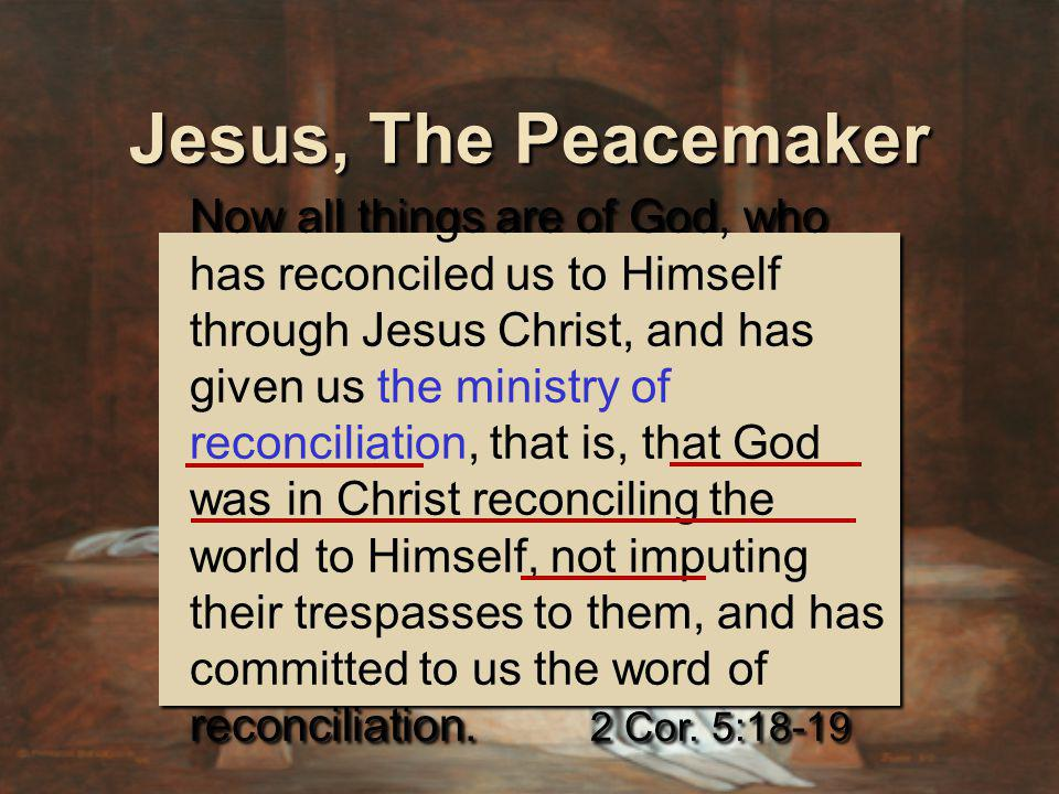 Jesus, The Peacemaker Now all things are of God, who has reconciled us to Himself through Jesus Christ, and has given us the ministry of reconciliation, that is, that God was in Christ reconciling the world to Himself, not imputing their trespasses to them, and has committed to us the word of reconciliation.