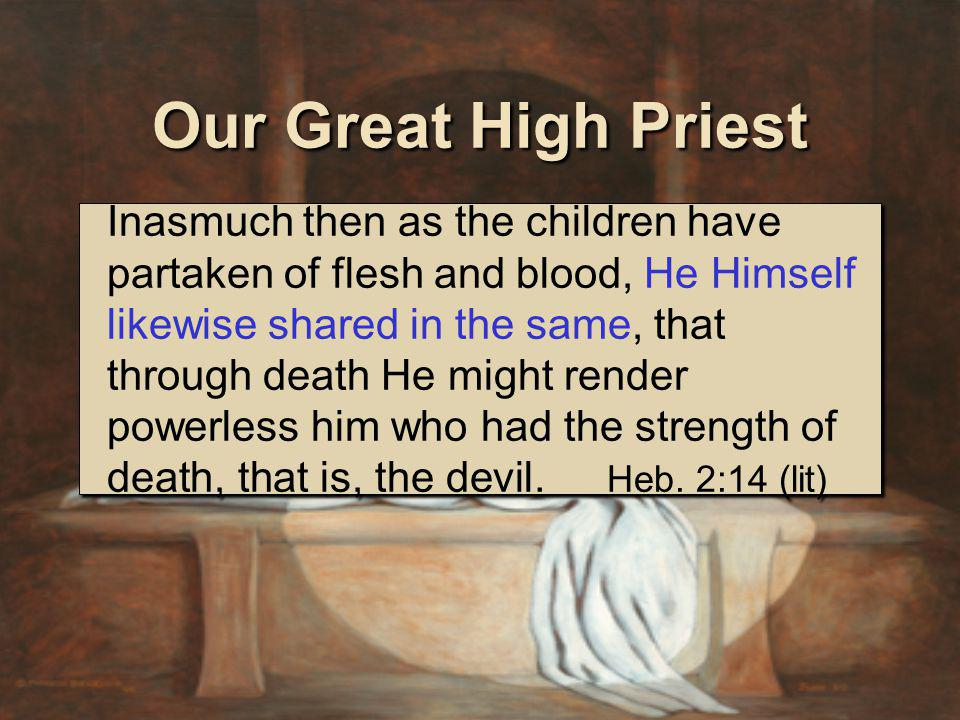 Inasmuch then as the children have partaken of flesh and blood, He Himself likewise shared in the same, that through death He might render powerless him who had the strength of death, that is, the devil.