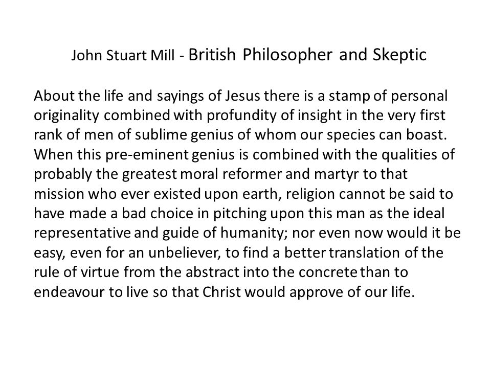 John Stuart Mill - British Philosopher and Skeptic About the life and sayings of Jesus there is a stamp of personal originality combined with profundity of insight in the very first rank of men of sublime genius of whom our species can boast.