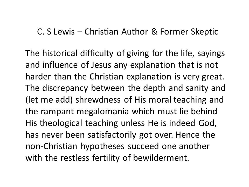 C. S Lewis – Christian Author & Former Skeptic The historical difficulty of giving for the life, sayings and influence of Jesus any explanation that i