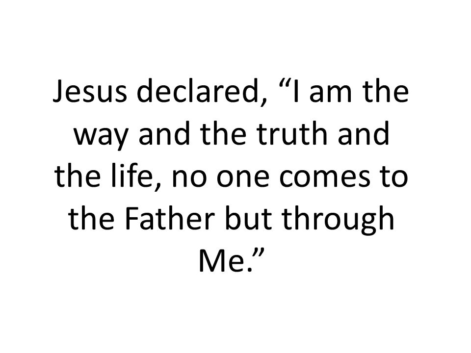 Jesus declared, I am the way and the truth and the life, no one comes to the Father but through Me.